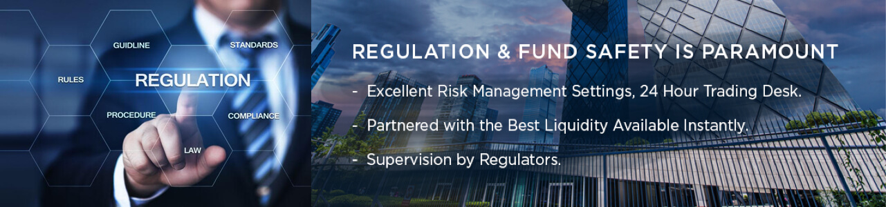 Regulation & Fund safety is paramount: -Excellent risk management settings, 24 hour trading desk. -Partnered with the best liquidity available instatly. -Supervision by Regulators.